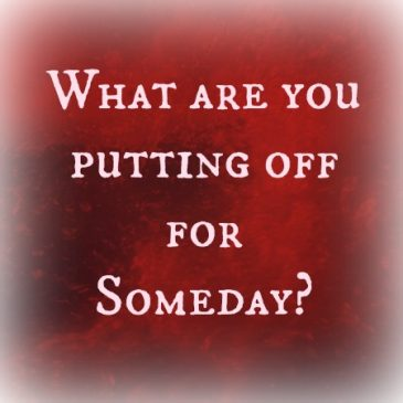 What are you putting off for someday?